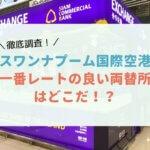 スワンナプーム国際空港の両替所で一番レートが良いのはどのお店?徹底調査してみたよ!