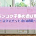 【保存版】タイ・バンコクの子供の遊び場まとめ〜スクンビット中心部編〜