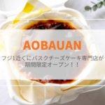 【AOBAUAN(オウブアン)】フジ1号店の近くにバスクチーズケーキ専門店が期間限定オープン!