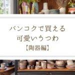 【陶器編】バンコクで買える可愛いうつわ・おすすめショップまとめ